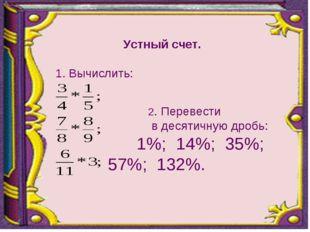 Устный счет. 1. Вычислить:  2. Перевести в десятичную дробь: 1%; 14%; 35%;