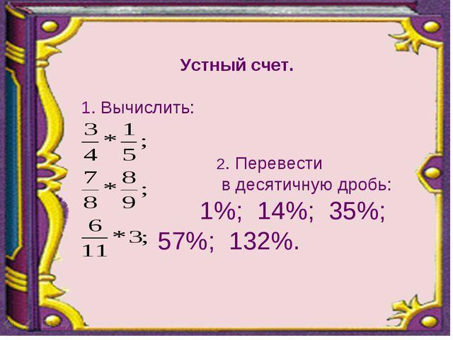 Устный счет. 1. Вычислить:  2. Перевести в десятичную дробь: 1%; 14%; 35%;...