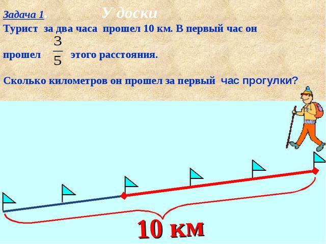 Задача 1. У доски Турист за два часа прошел 10 км. В первый час он прошел это...