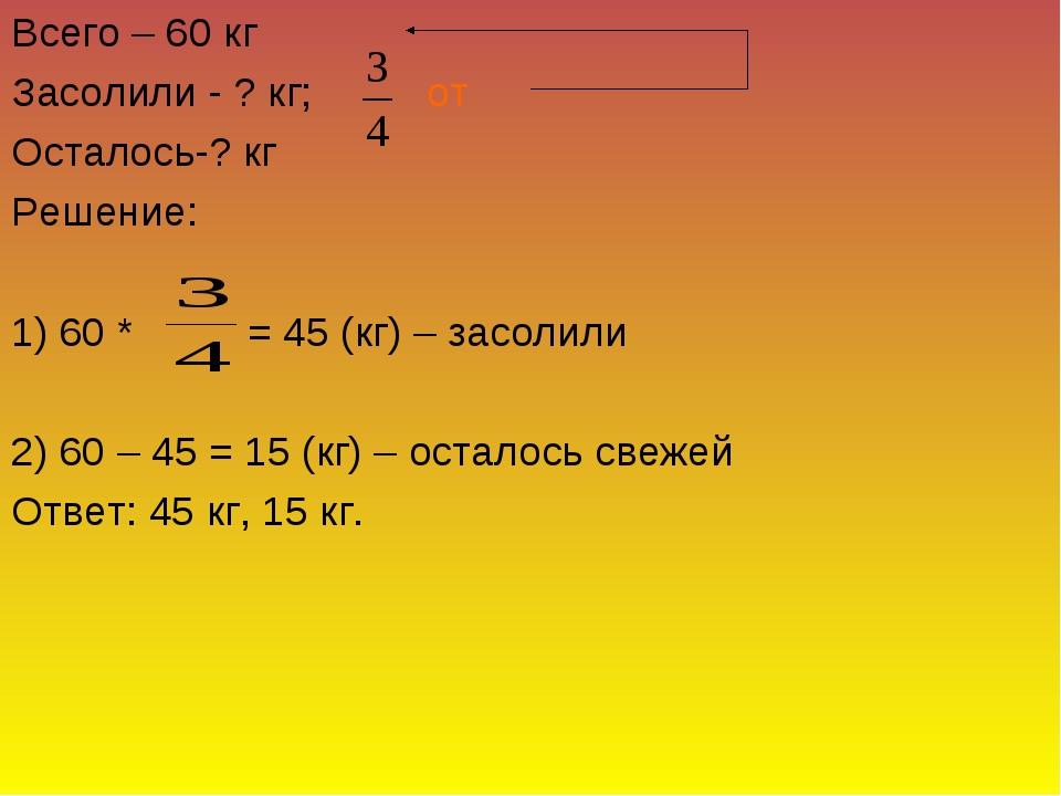 Всего – 60 кг Засолили - ? кг; от Осталось-? кг Решение: 1) 60 * = 45 (кг) –...