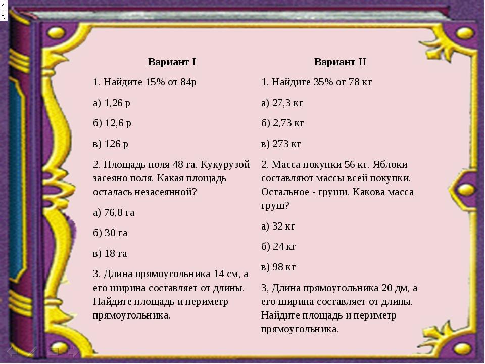 Вариант I 1. Найдите 15% от 84р а) 1,26 р б) 12,6 р в) 126 р 2. Площадь поля...