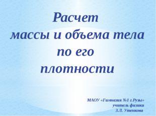 Расчет массы и объема тела по его плотности МАОУ «Гимназия №1 г.Рузы» учитель