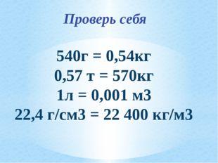 Проверь себя 540г = 0,54кг 0,57 т = 570кг 1л = 0,001 м3 22,4 г/см3 = 22 400