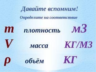 Давайте вспомним! Определите на соответствие m плотность м3 V масса КГ/М3 ρ