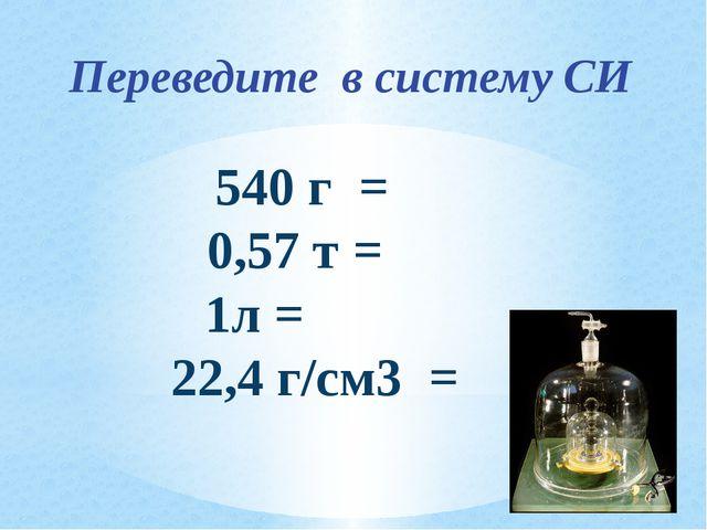 540 г = 0,57 т = 1л = 22,4 г/см3 = Переведите в систему СИ