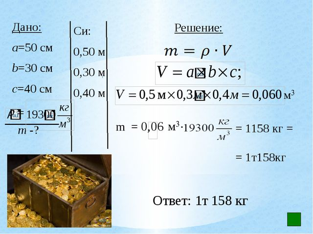 Си: 0,50 м 0,30 м 0,40 м Решение: Ответ: 1т 158 кг Дано: а=50 см b=30 см с=4...