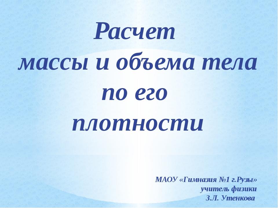 Расчет массы и объема тела по его плотности МАОУ «Гимназия №1 г.Рузы» учитель...