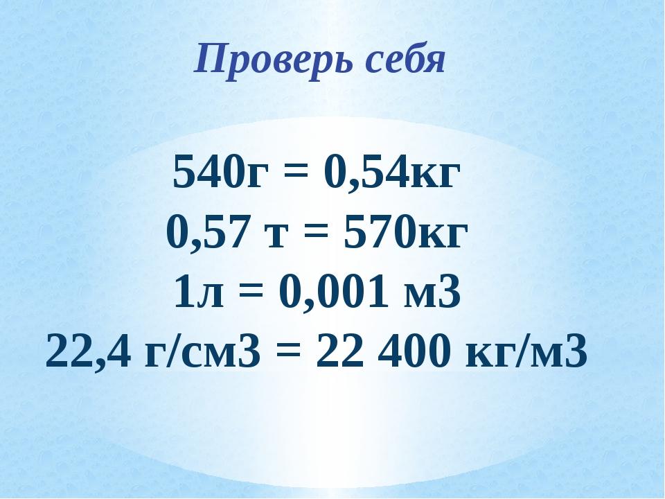Проверь себя 540г = 0,54кг 0,57 т = 570кг 1л = 0,001 м3 22,4 г/см3 = 22 400...