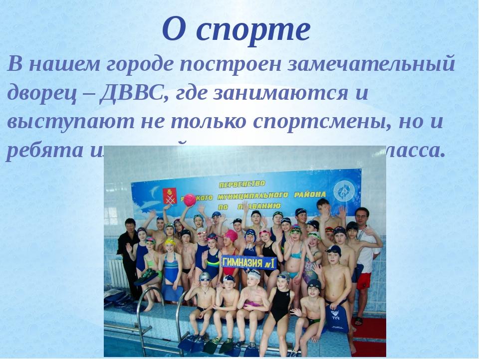 О спорте В нашем городе построен замечательный дворец – ДВВС, где занимаются...
