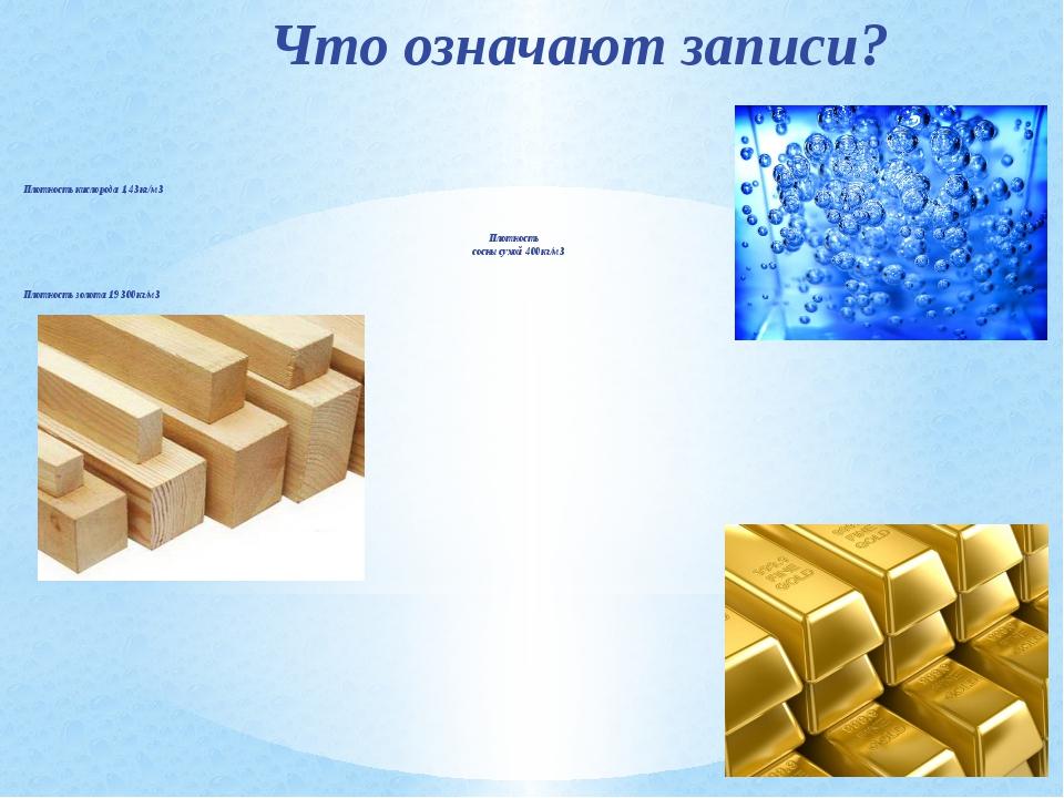 Что означают записи? Плотность кислорода 1,43 кг/м3 Плотность сосны сухой 400...