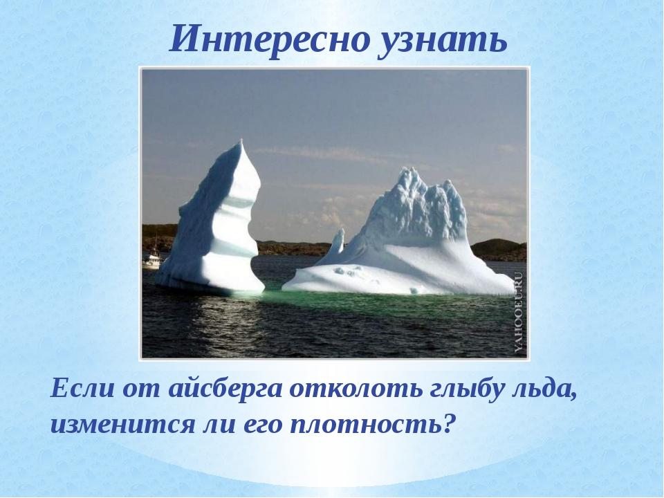 Интересно узнать Если от айсберга отколоть глыбу льда, изменится ли его плотн...