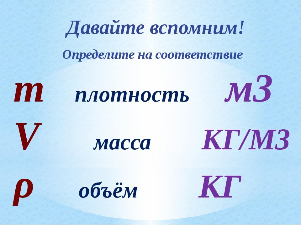 Давайте вспомним! Определите на соответствие m плотность м3 V масса КГ/М3 ρ...