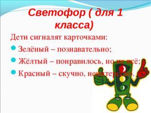 Светофор ( для 1 класса) Дети сигналят карточками: Зелёный – познавательно; Ж