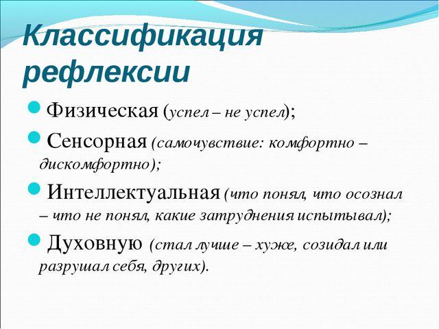 Классификация рефлексии Физическая (успел – не успел); Сенсорная (самочувстви...