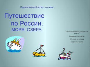 Путешествие по России. МОРЯ. ОЗЕРА. Проект выполнили учащиеся 8 класса: Васия