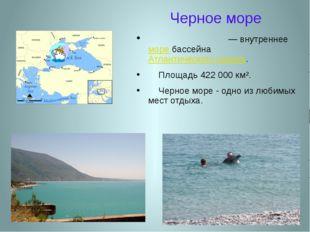 Черное море Чёрное мо́ре — внутреннее море бассейна Атлантического океана. Пл