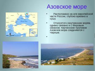 Азовское море Расположено на юге европейской части России, глубоко врезано в