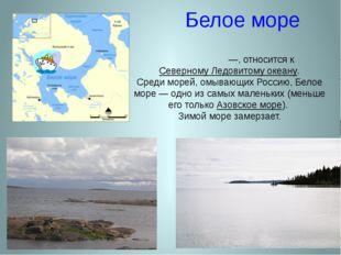 Белое море Бе́лое мо́ре —, относится к Северному Ледовитому океану. Среди мор