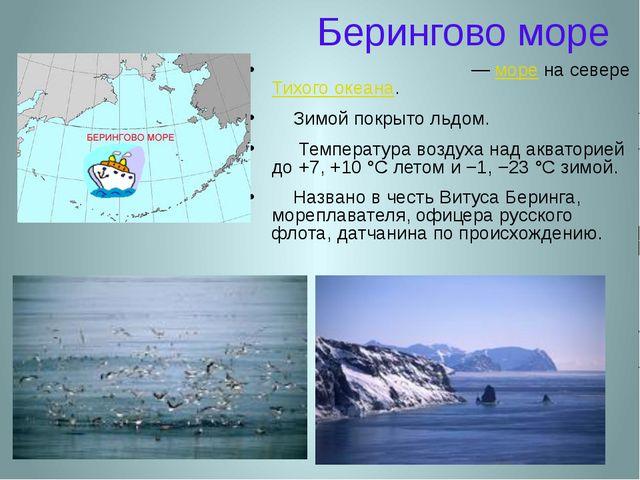 Берингово море Бе́рингово мо́ре — море на севере Тихого океана. Зимой покрыто...