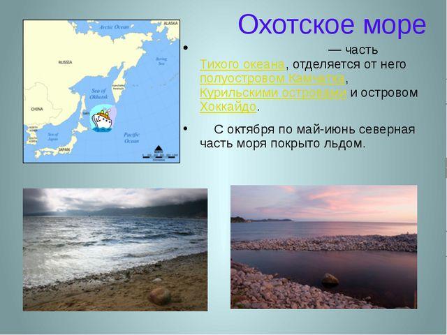 Охотское море Охо́тское мо́ре — часть Тихого океана, отделяется от него полуо...