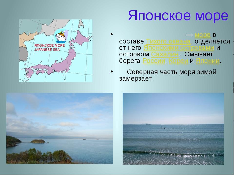Японское море Япо́нское мо́ре— море в составе Тихого океана, отделяется от н...