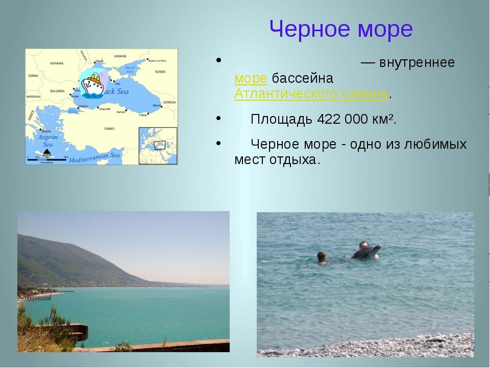 Черное море Чёрное мо́ре — внутреннее море бассейна Атлантического океана. Пл...
