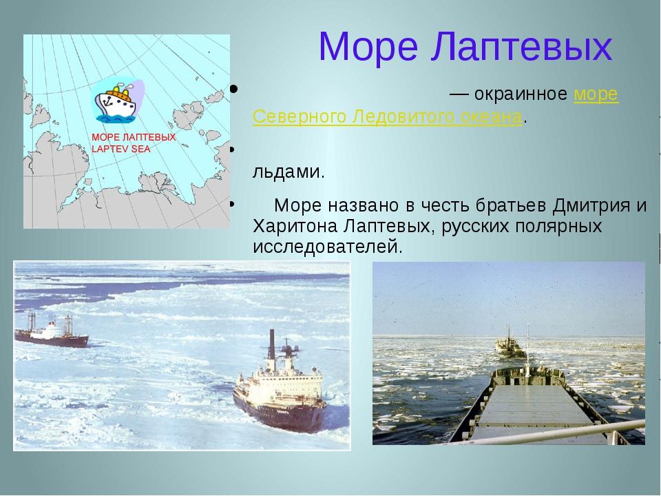 Море Лаптевых Мо́ре Ла́птевых — окраинное море Северного Ледовитого океана. Б...