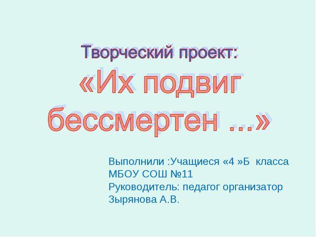 Выполнили :Учащиеся «4 »Б класса МБОУ СОШ №11 Руководитель: педагог организат...