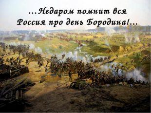 …Недаром помнит вся Россия про день Бородина!...
