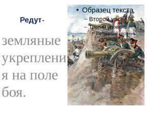 Редут- земляные укрепления на поле боя.