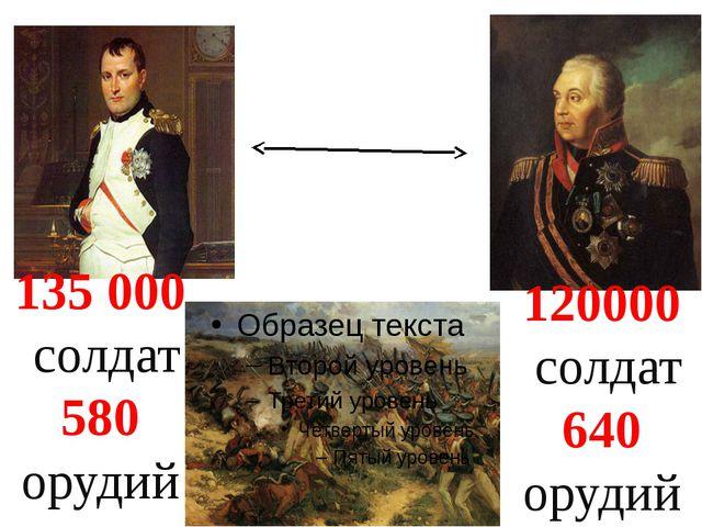 135000 солдат 580 орудий 120000 солдат 640 орудий