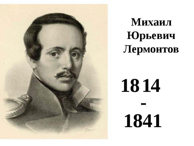 Михаил Юрьевич Лермонтов 18 1 4 - 1841