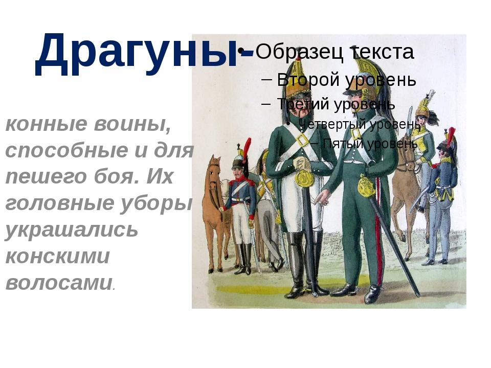 Драгуны- конные воины, способные и для пешего боя. Их головные уборы украшали...