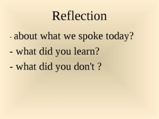 Reflection - about what we spoke today? - what did you learn? - what did you
