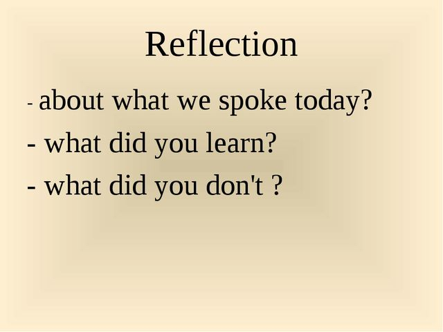 Reflection - about what we spoke today? - what did you learn? - what did you...