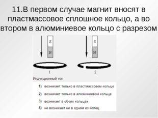 11.В первом случае магнит вносят в пластмассовое сплошное кольцо, а во втором