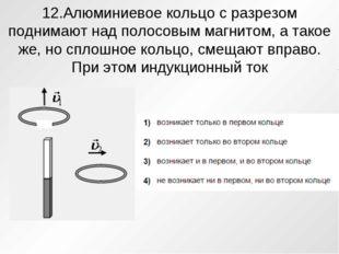 12.Алюминиевое кольцо с разрезом поднимают над полосовым магнитом, а такое же