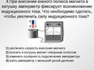 4.При внесении южного полюса магнита в катушку амперметр фиксирует возникнове
