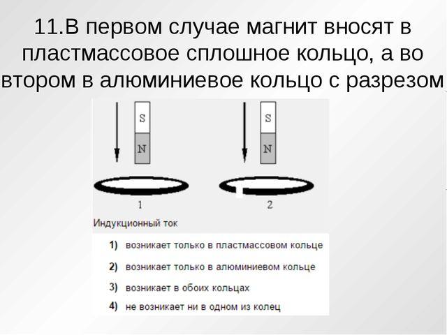 11.В первом случае магнит вносят в пластмассовое сплошное кольцо, а во втором...