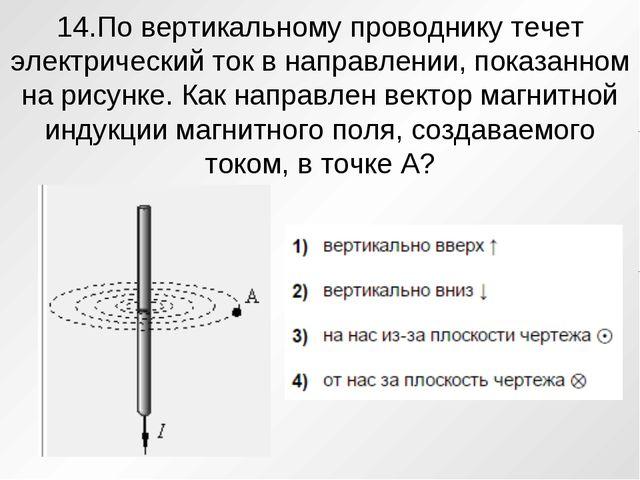 14.По вертикальному проводнику течет электрический ток в направлении, показан...