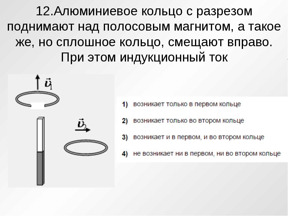 12.Алюминиевое кольцо с разрезом поднимают над полосовым магнитом, а такое же...