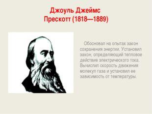 Джоуль Джеймс Прескотт (1818—1889) Обосновал на опытах закон сохранения энерг