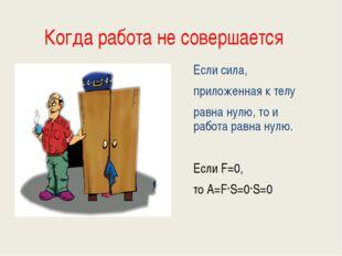 Когда работа не совершается Если сила, приложенная к телу равна нулю, то и ра