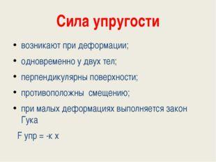 Сила упругости возникают при деформации; одновременно у двух тел; перпендикул