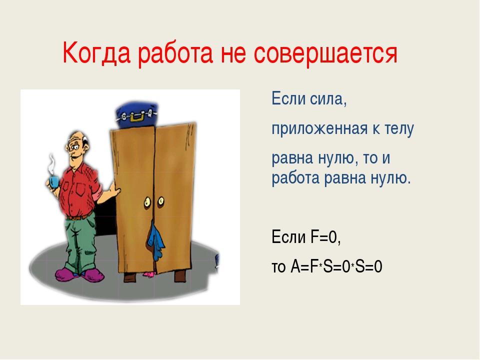 Когда работа не совершается Если сила, приложенная к телу равна нулю, то и ра...
