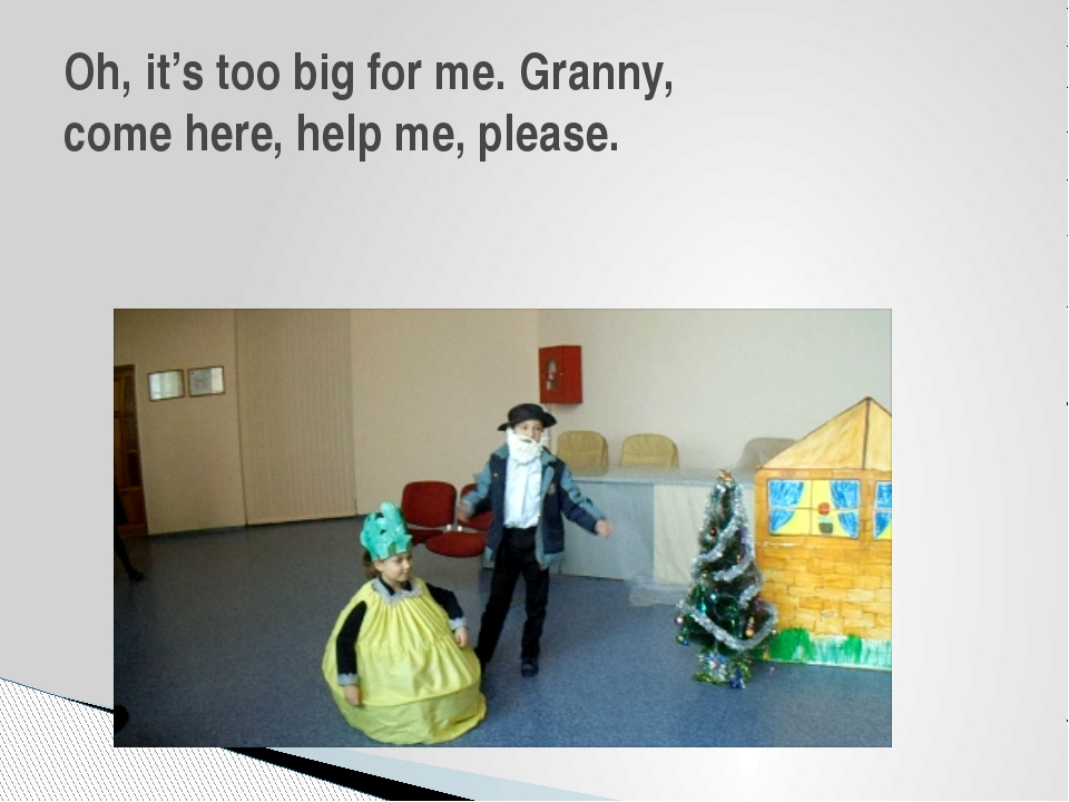 Oh, it's too big for me. Granny, come here, help me, please.