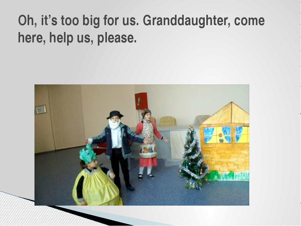 Oh, it's too big for us. Granddaughter, come here, help us, please.
