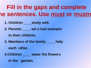 Fill in the gaps and complete the sentences. Use must or mustn't. 1. Children