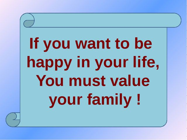 If you want to be happy in your life, You must value your family !