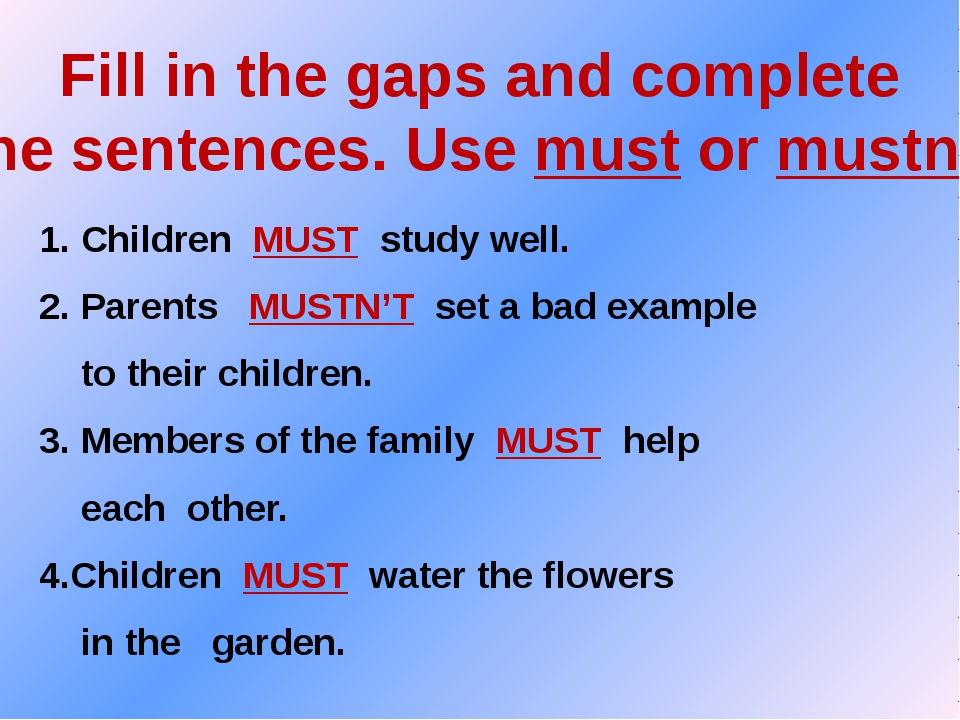 Fill in the gaps and complete the sentences. Use must or mustn't. 1. Children...